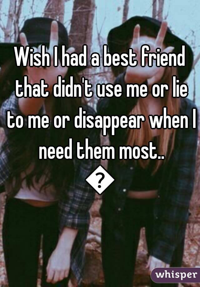 Wish I had a best friend that didn't use me or lie to me or disappear when I need them most.. 😔