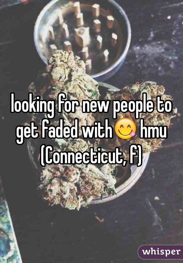 looking for new people to get faded with😋 hmu (Connecticut, f)