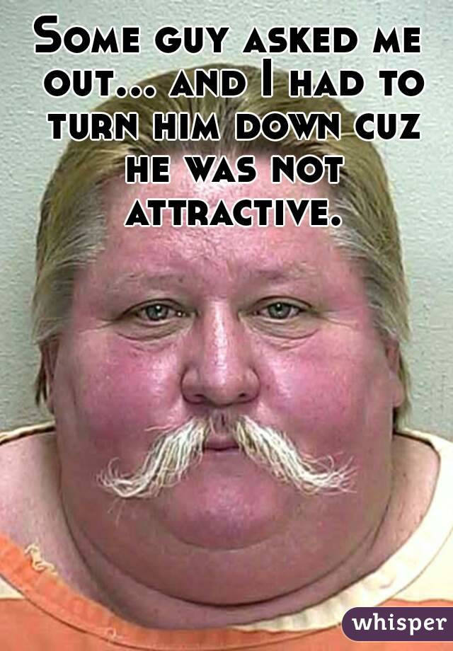 Some guy asked me out... and I had to turn him down cuz he was not attractive.