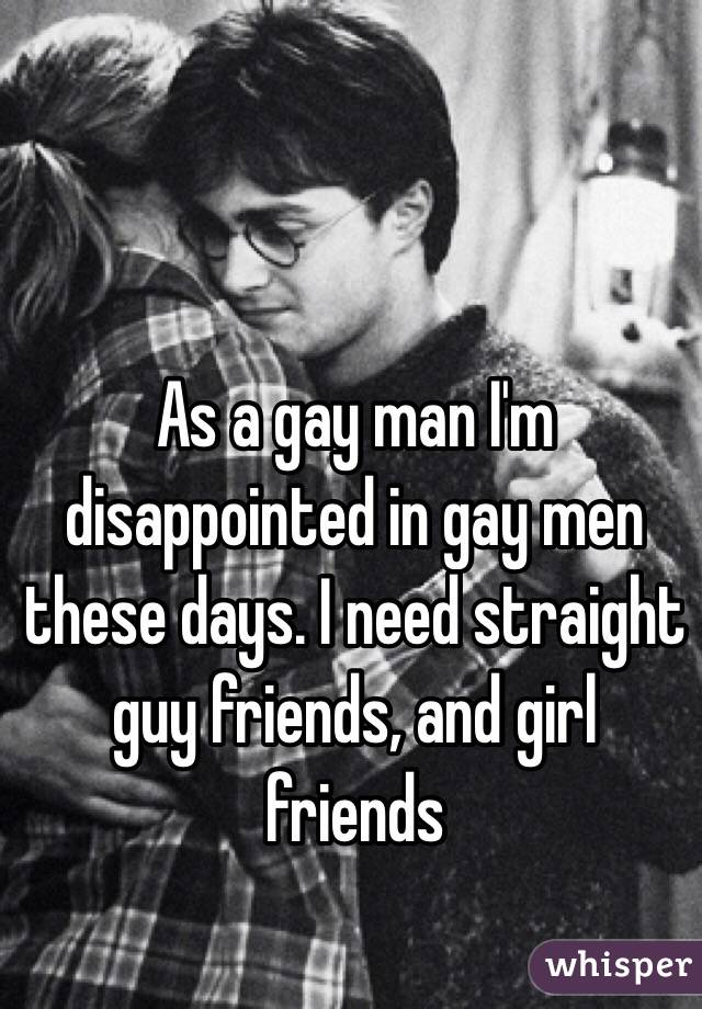 As a gay man I'm disappointed in gay men these days. I need straight guy friends, and girl friends