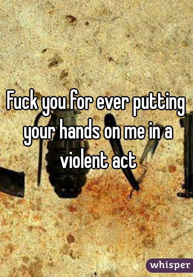 Fuck you for ever putting your hands on me in a violent act