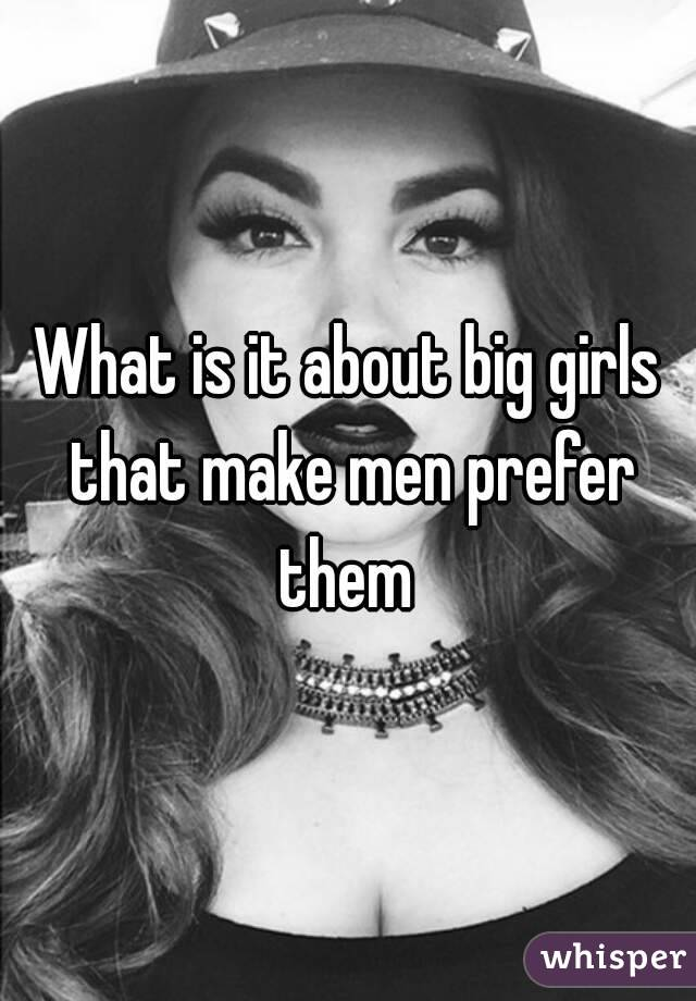 What is it about big girls that make men prefer them