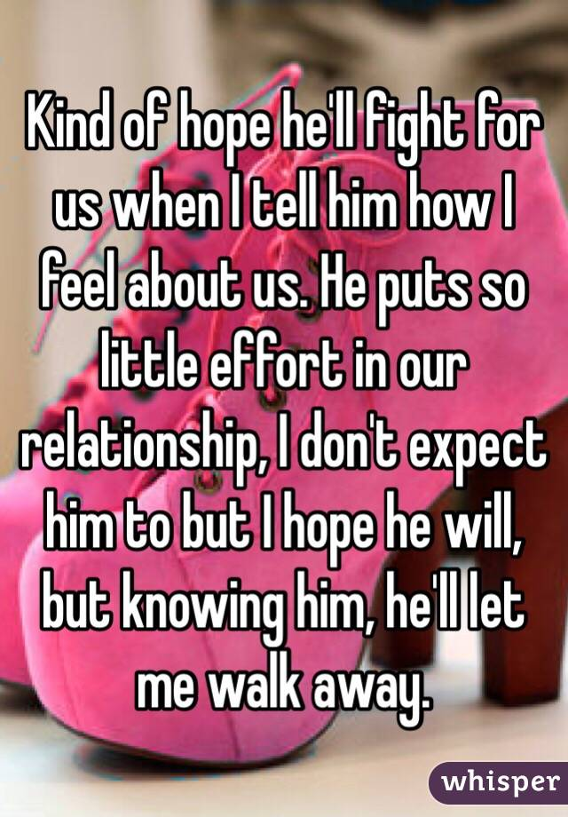 Kind of hope he'll fight for us when I tell him how I feel about us. He puts so little effort in our relationship, I don't expect him to but I hope he will, but knowing him, he'll let me walk away.