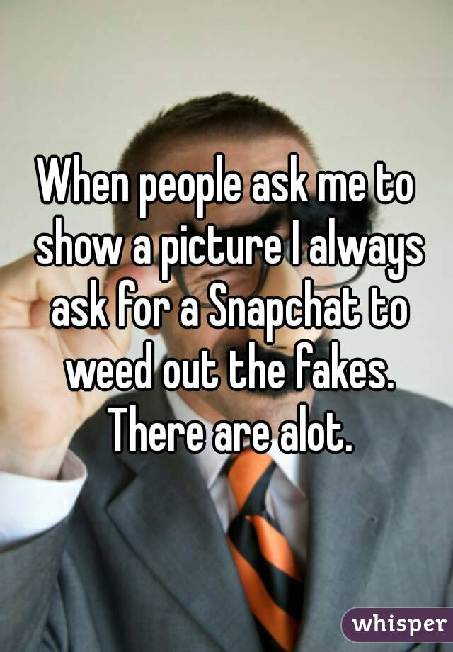When people ask me to show a picture I always ask for a Snapchat to weed out the fakes. There are alot.