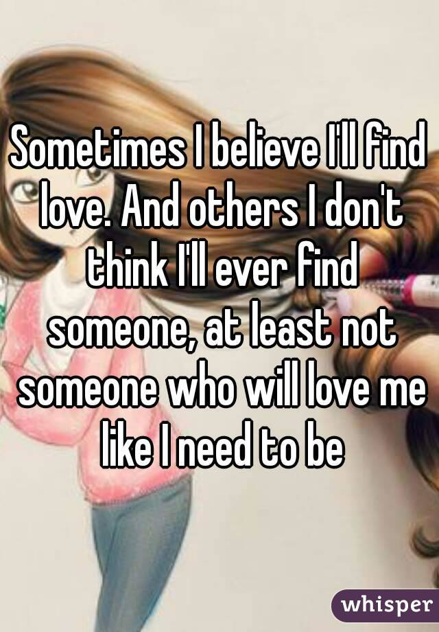 Sometimes I believe I'll find love. And others I don't think I'll ever find someone, at least not someone who will love me like I need to be