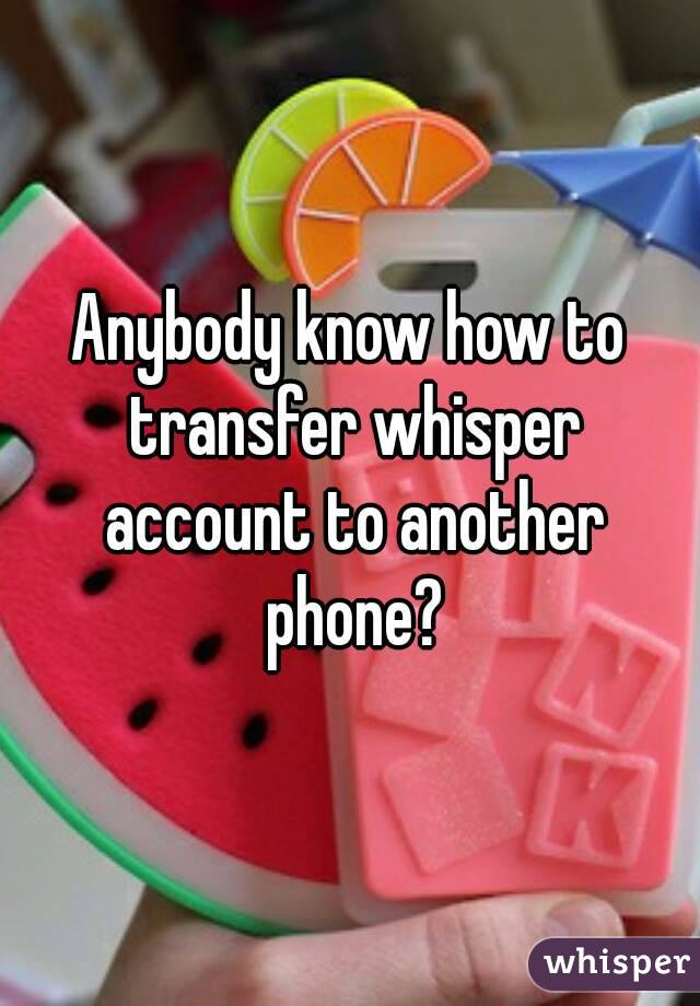 Anybody know how to transfer whisper account to another phone?