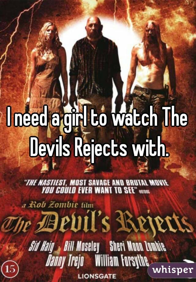 I need a girl to watch The Devils Rejects with.