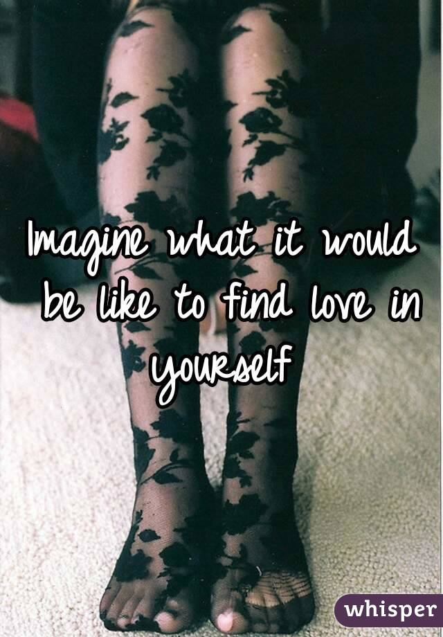 Imagine what it would be like to find love in yourself
