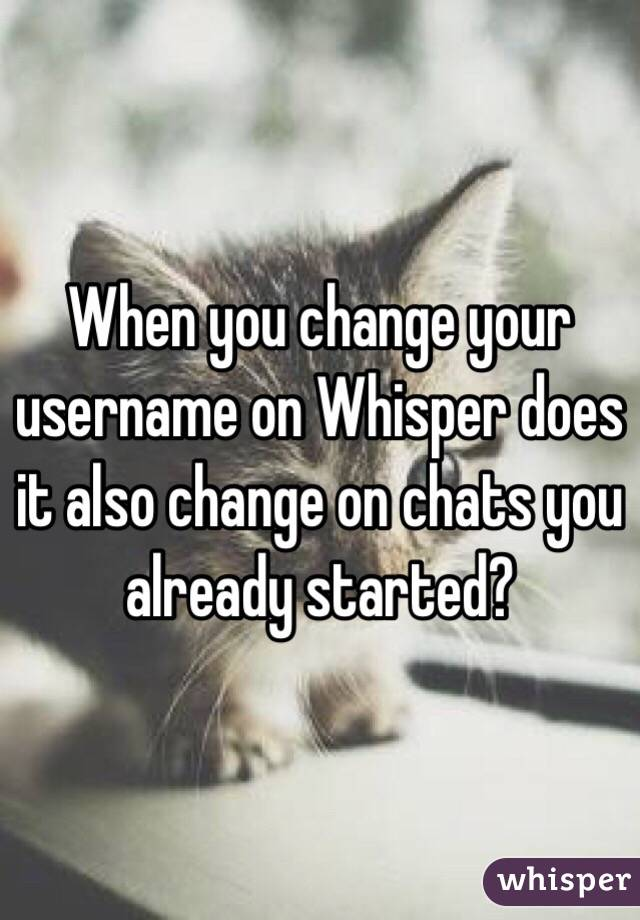 When you change your username on Whisper does it also change on chats you already started?
