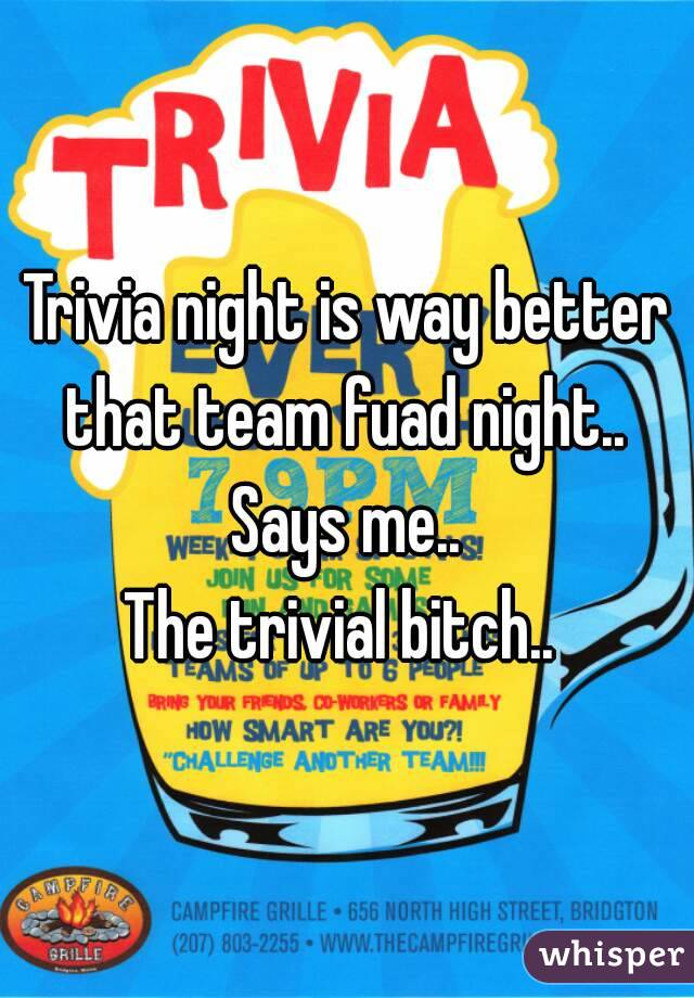 Trivia night is way better that team fuad night..  Says me.. The trivial bitch..