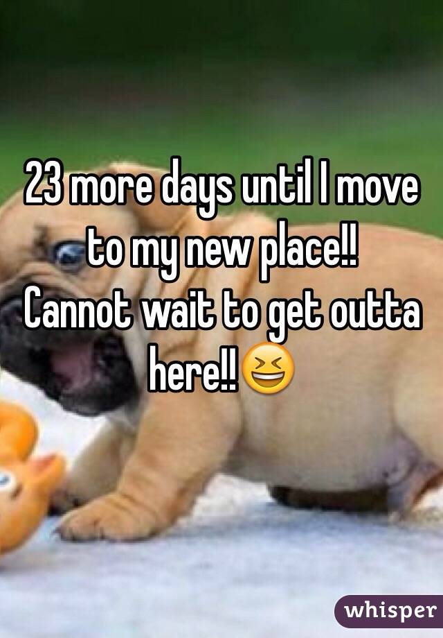 23 more days until I move to my new place!!  Cannot wait to get outta here!!😆