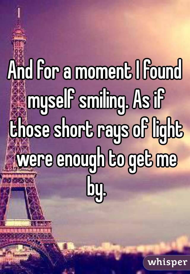 And for a moment I found myself smiling. As if those short rays of light were enough to get me by.