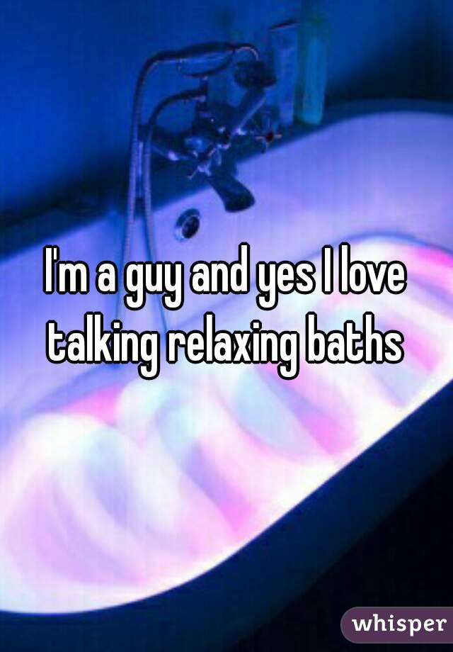 I'm a guy and yes I love talking relaxing baths