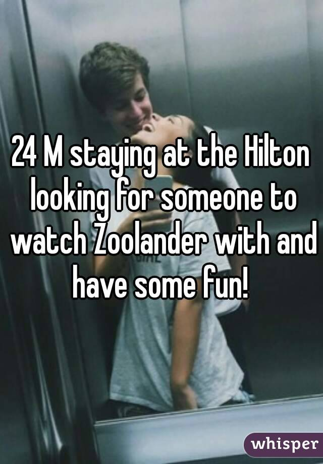 24 M staying at the Hilton looking for someone to watch Zoolander with and have some fun!