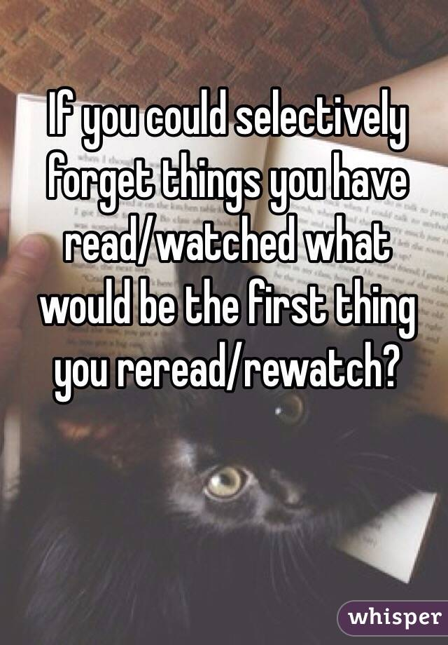 If you could selectively forget things you have read/watched what would be the first thing you reread/rewatch?