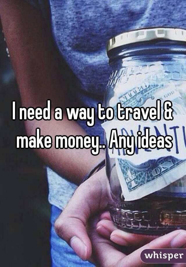 I need a way to travel & make money.. Any ideas