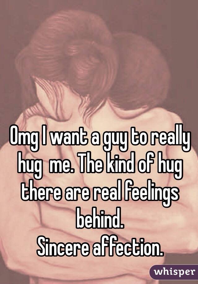 Omg I want a guy to really hug  me. The kind of hug there are real feelings behind. Sincere affection.