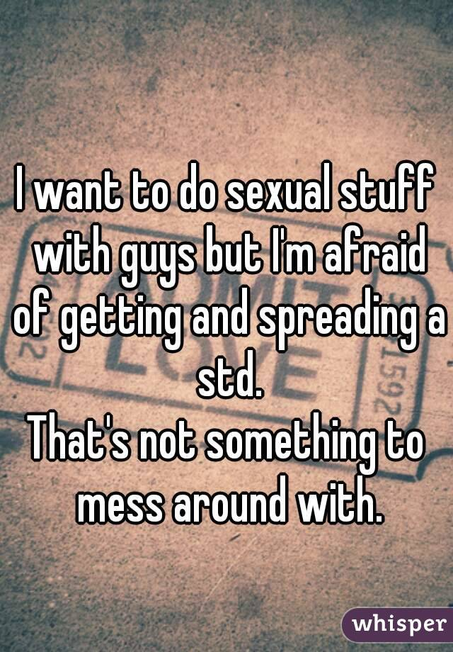 I want to do sexual stuff with guys but I'm afraid of getting and spreading a std. That's not something to mess around with.