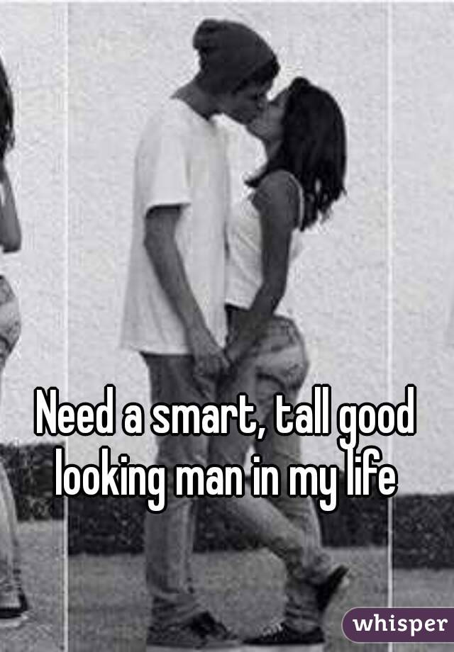Need a smart, tall good looking man in my life