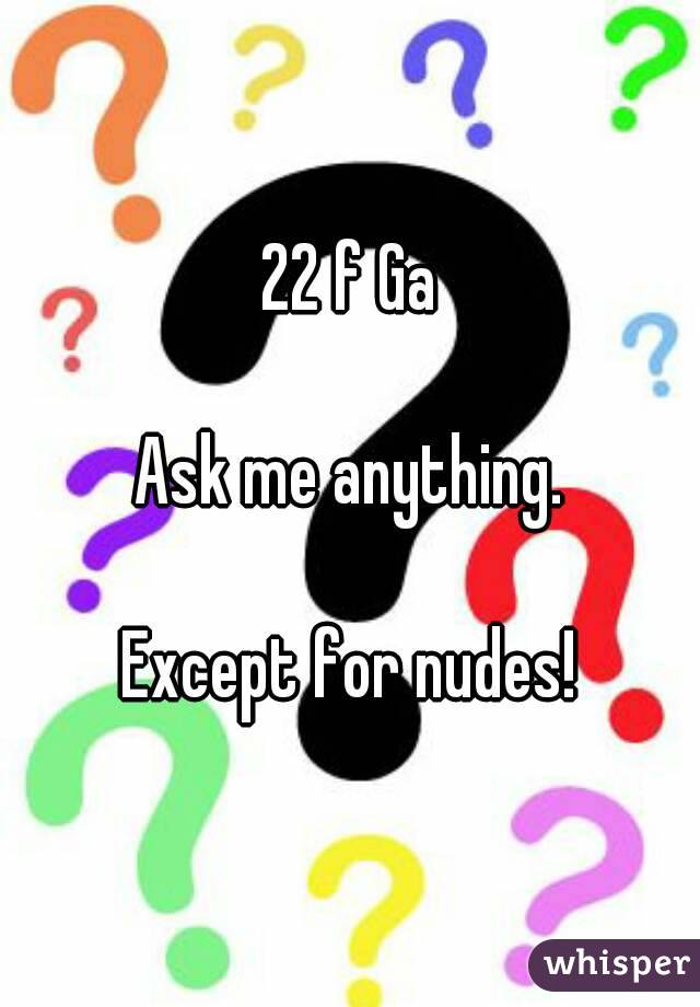 22 f Ga  Ask me anything.  Except for nudes!