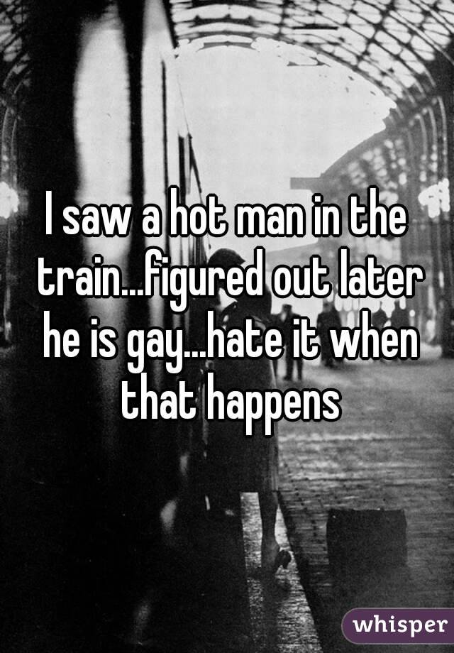 I saw a hot man in the train...figured out later he is gay...hate it when that happens