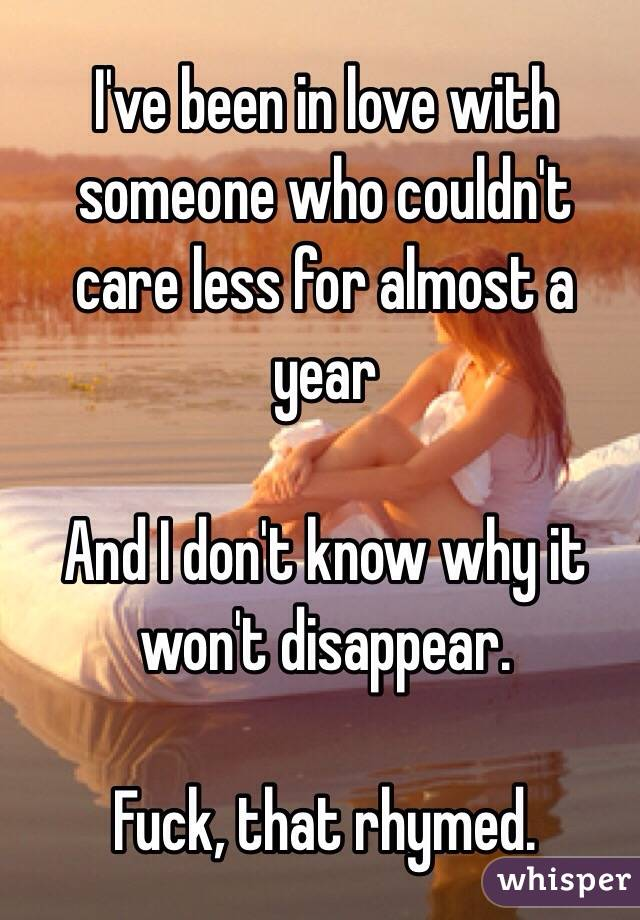 I've been in love with someone who couldn't care less for almost a year  And I don't know why it won't disappear.  Fuck, that rhymed.
