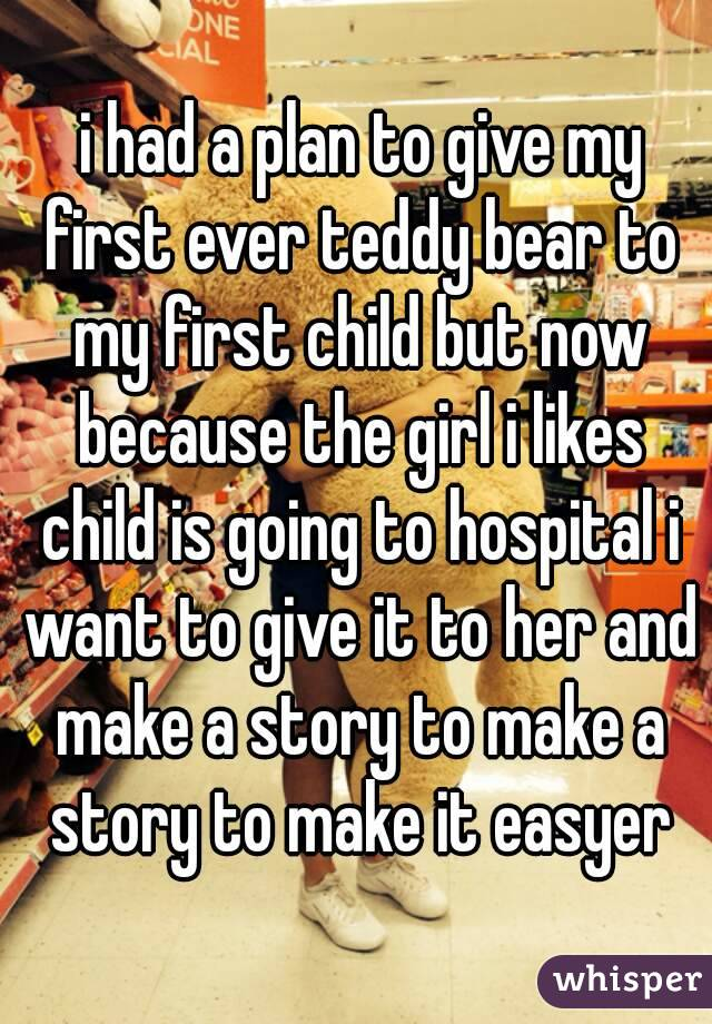 i had a plan to give my first ever teddy bear to my first child but now because the girl i likes child is going to hospital i want to give it to her and make a story to make a story to make it easyer