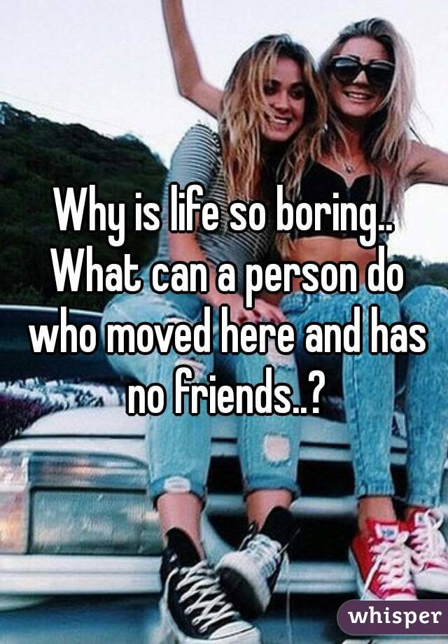 Why is life so boring.. What can a person do who moved here and has no friends..?