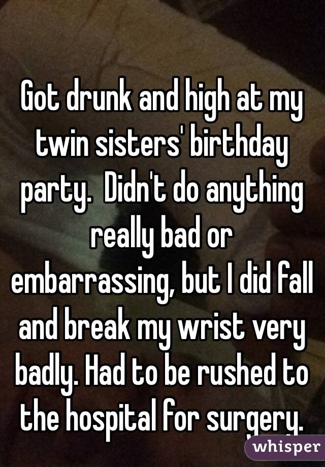 Got drunk and high at my twin sisters' birthday party.  Didn't do anything really bad or embarrassing, but I did fall and break my wrist very badly. Had to be rushed to the hospital for surgery.