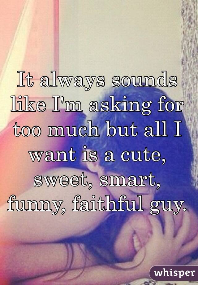 It always sounds like I'm asking for too much but all I want is a cute, sweet, smart, funny, faithful guy.