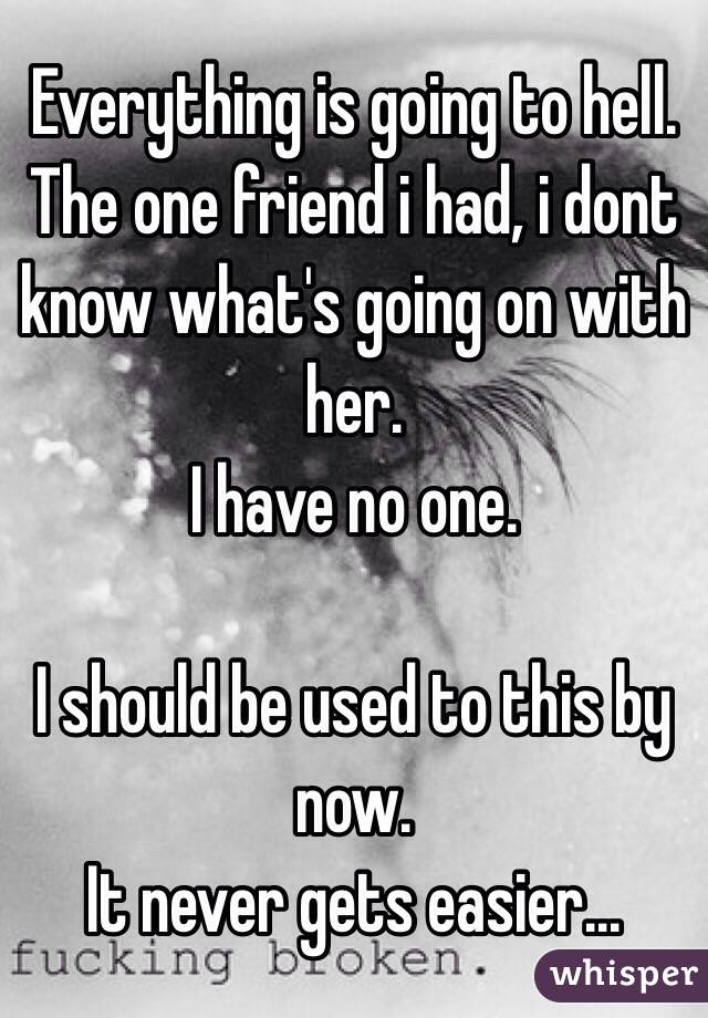 Everything is going to hell.  The one friend i had, i dont know what's going on with her. I have no one.  I should be used to this by now. It never gets easier...