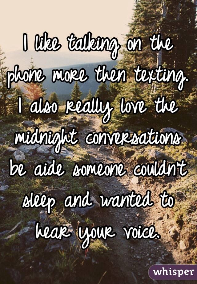 I like talking on the phone more then texting. I also really love the midnight conversations be aide someone couldn't sleep and wanted to hear your voice.