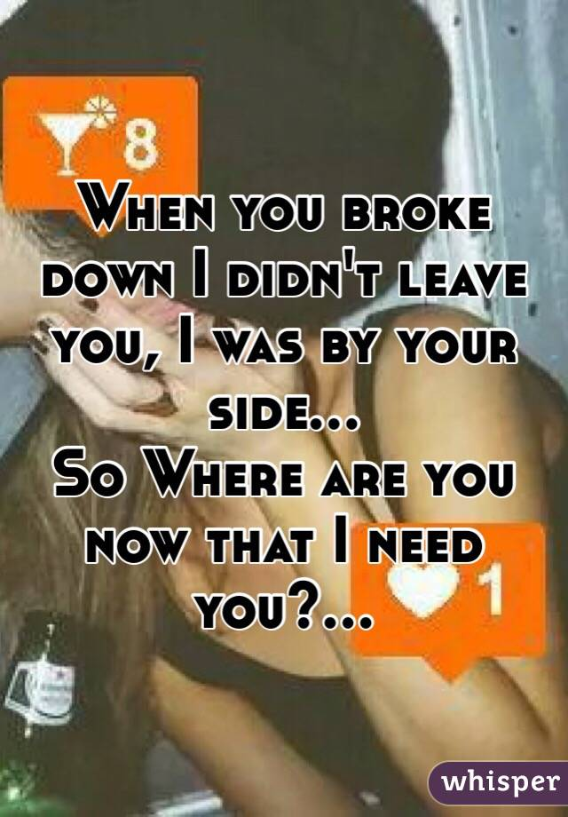 When you broke down I didn't leave you, I was by your side... So Where are you now that I need you?...