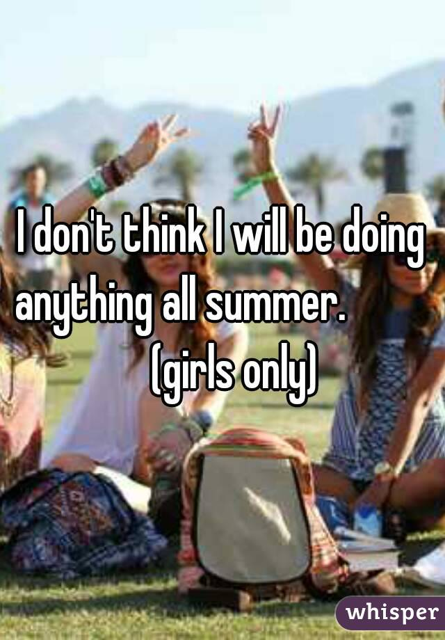 I don't think I will be doing anything all summer.             (girls only)