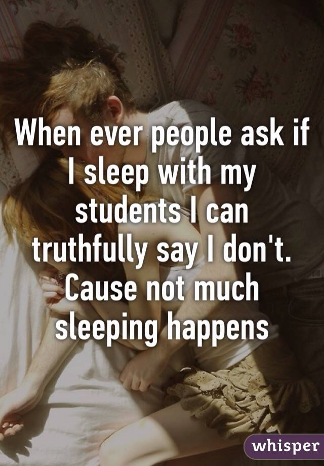 When ever people ask if I sleep with my students I can truthfully say I don't. Cause not much sleeping happens