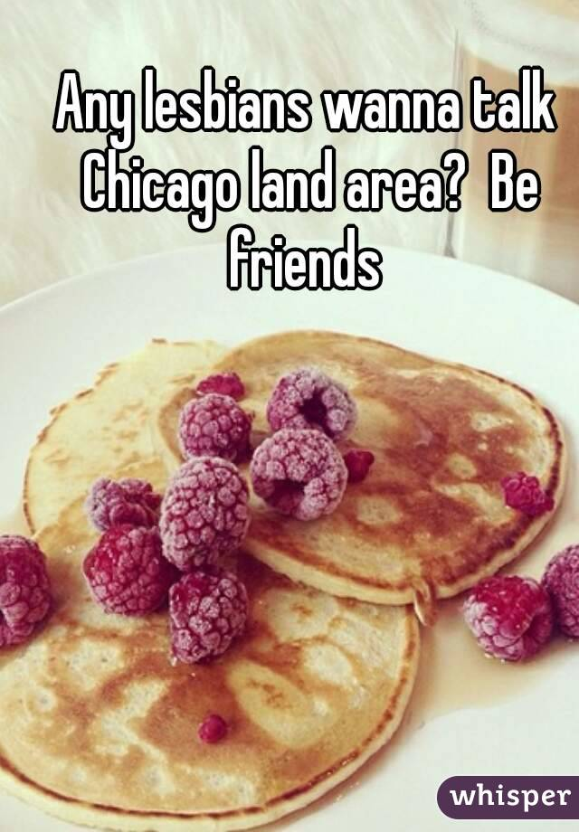 Any lesbians wanna talk Chicago land area?  Be friends