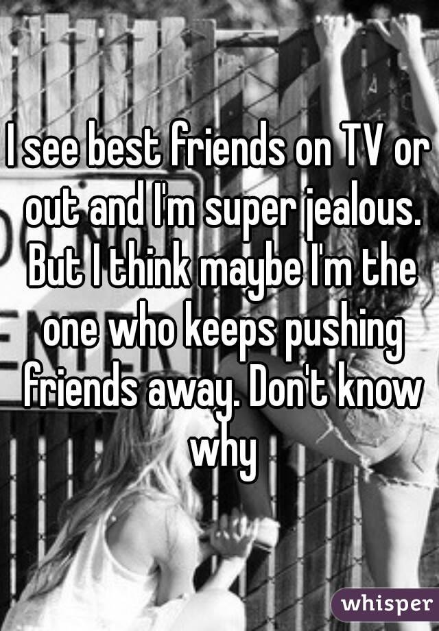 I see best friends on TV or out and I'm super jealous. But I think maybe I'm the one who keeps pushing friends away. Don't know why