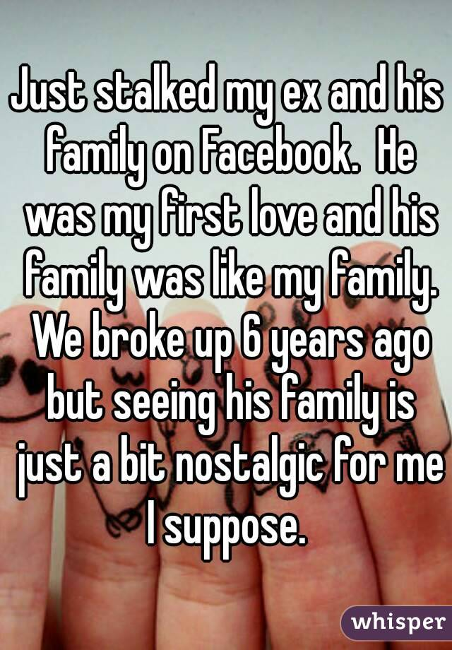 Just stalked my ex and his family on Facebook.  He was my first love and his family was like my family. We broke up 6 years ago but seeing his family is just a bit nostalgic for me I suppose.