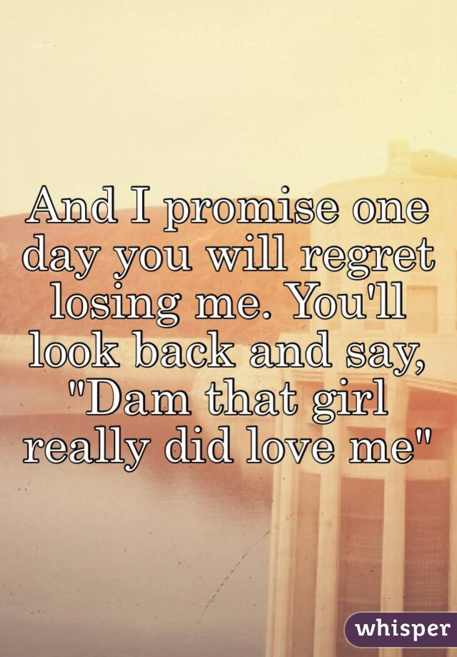 """And I promise one day you will regret losing me. You'll look back and say, """"Dam that girl really did love me"""""""