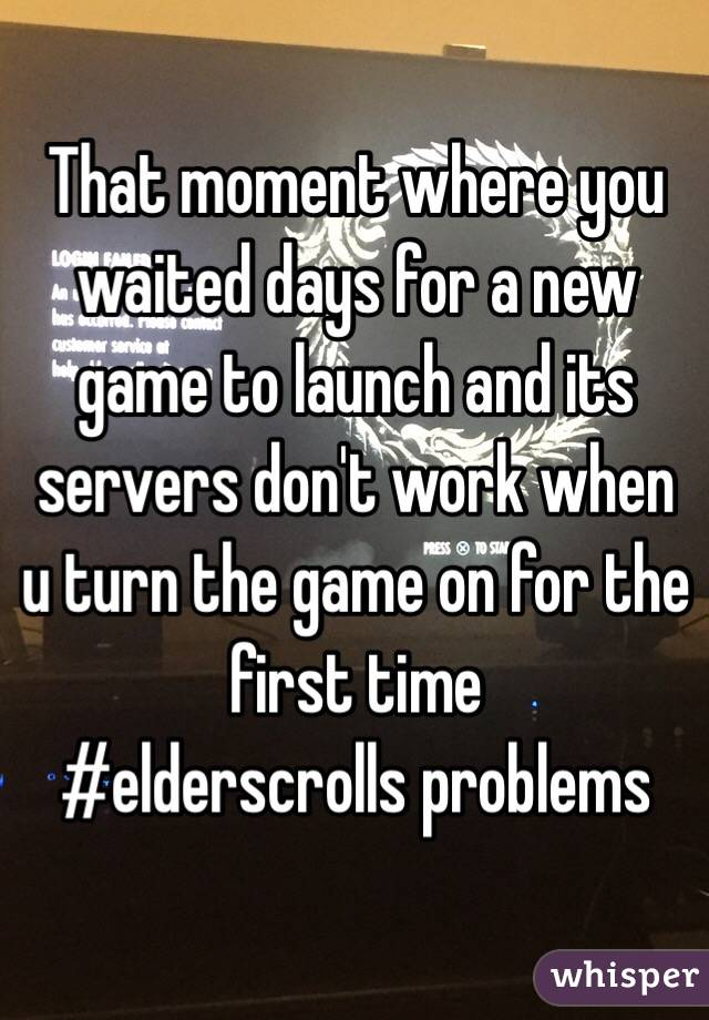 That moment where you waited days for a new game to launch and its servers don't work when u turn the game on for the first time #elderscrolls problems
