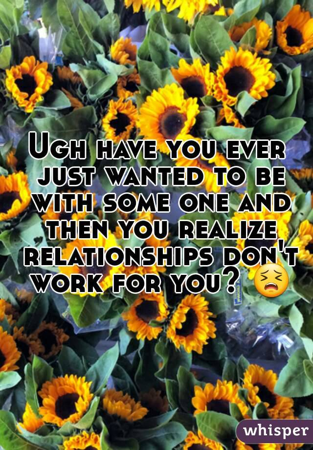 Ugh have you ever just wanted to be with some one and then you realize relationships don't work for you? 😣