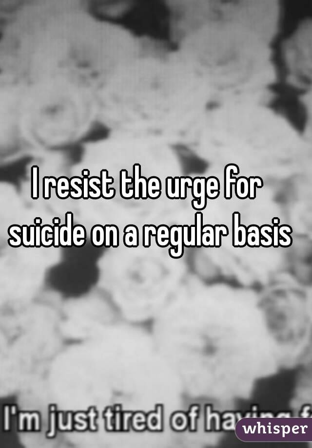 I resist the urge for suicide on a regular basis