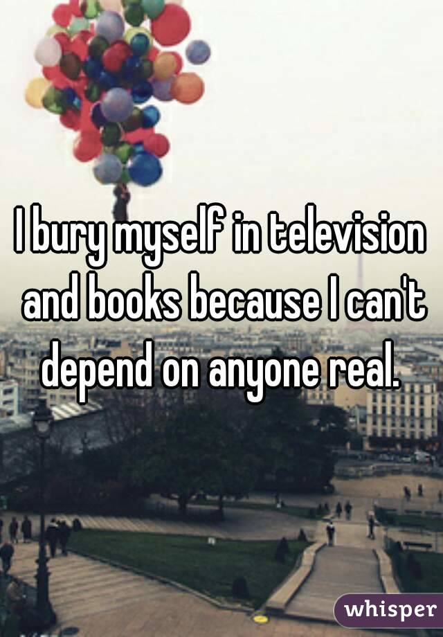 I bury myself in television and books because I can't depend on anyone real.