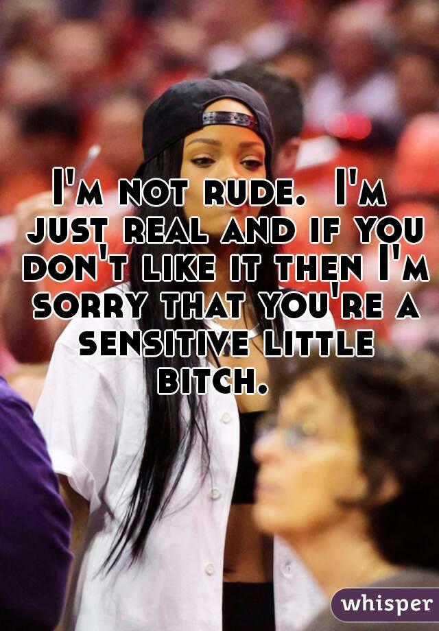 I'm not rude.  I'm just real and if you don't like it then I'm sorry that you're a sensitive little bitch.