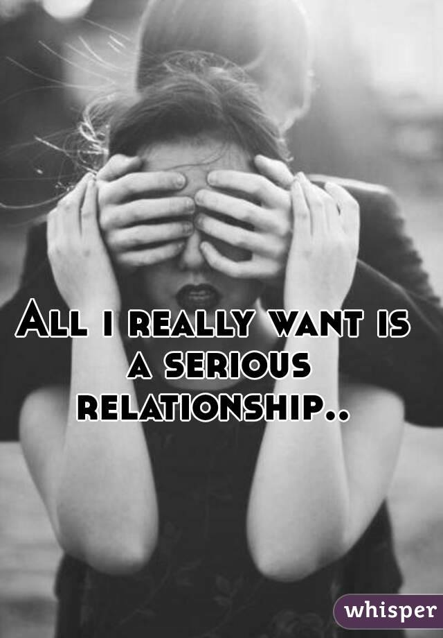 All i really want is a serious relationship..
