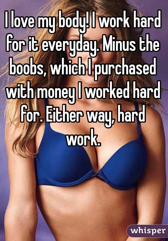I love my body! I work hard for it everyday. Minus the boobs, which I purchased with money I worked hard for. Either way, hard work.