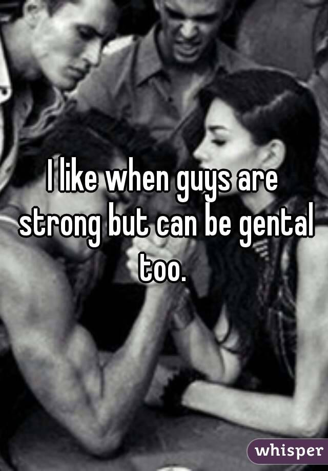 I like when guys are strong but can be gental too.
