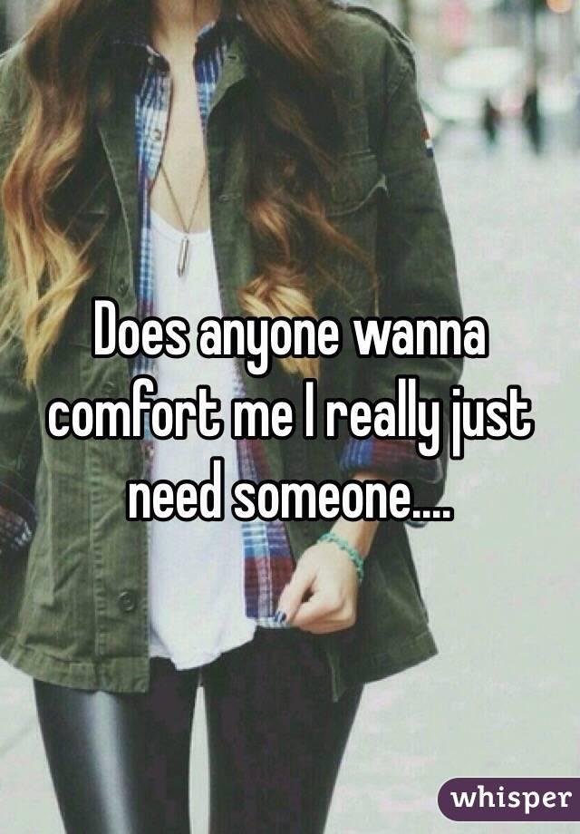 Does anyone wanna comfort me I really just need someone.…