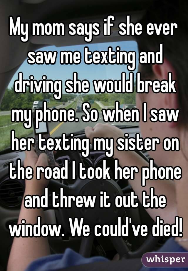 My mom says if she ever saw me texting and driving she would break my phone. So when I saw her texting my sister on the road I took her phone and threw it out the window. We could've died!