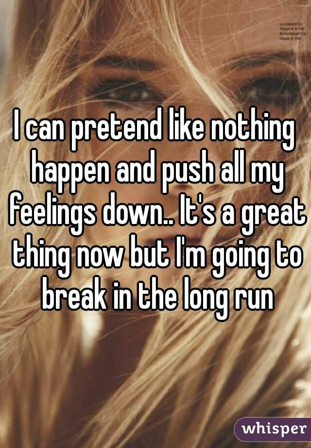 I can pretend like nothing happen and push all my feelings down.. It's a great thing now but I'm going to break in the long run